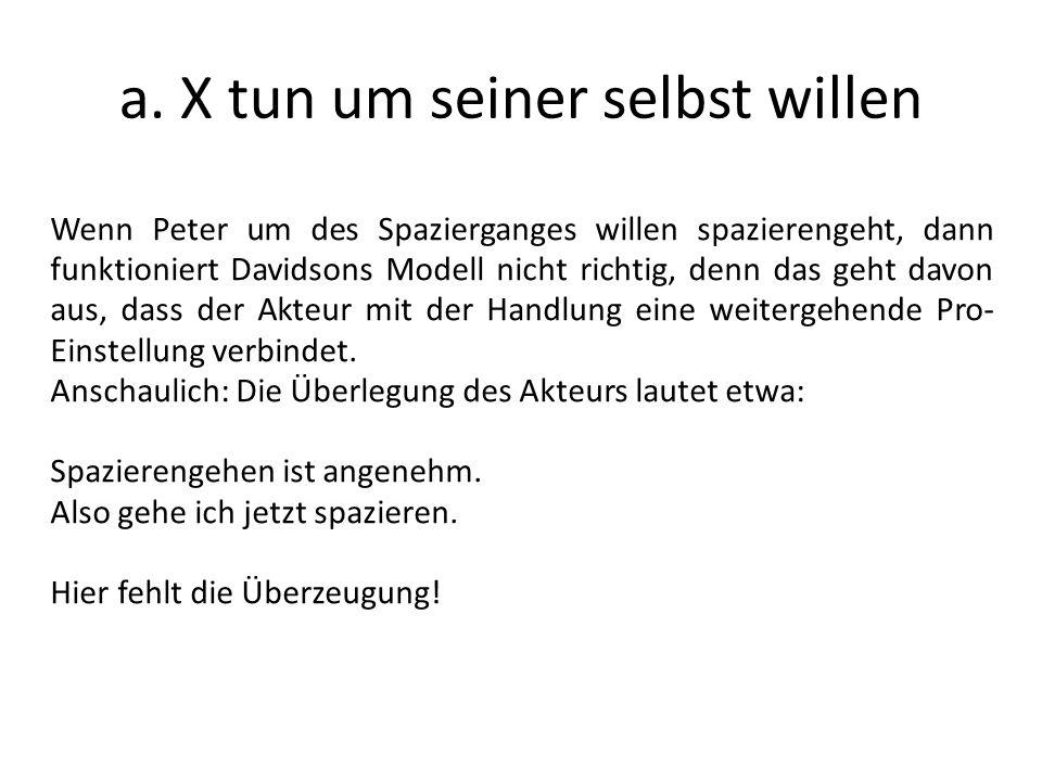 a. X tun um seiner selbst willen Wenn Peter um des Spazierganges willen spazierengeht, dann funktioniert Davidsons Modell nicht richtig, denn das geht