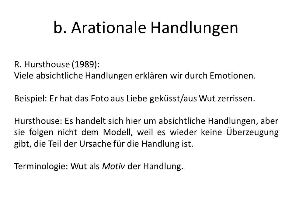 b. Arationale Handlungen R. Hursthouse (1989): Viele absichtliche Handlungen erklären wir durch Emotionen. Beispiel: Er hat das Foto aus Liebe geküsst