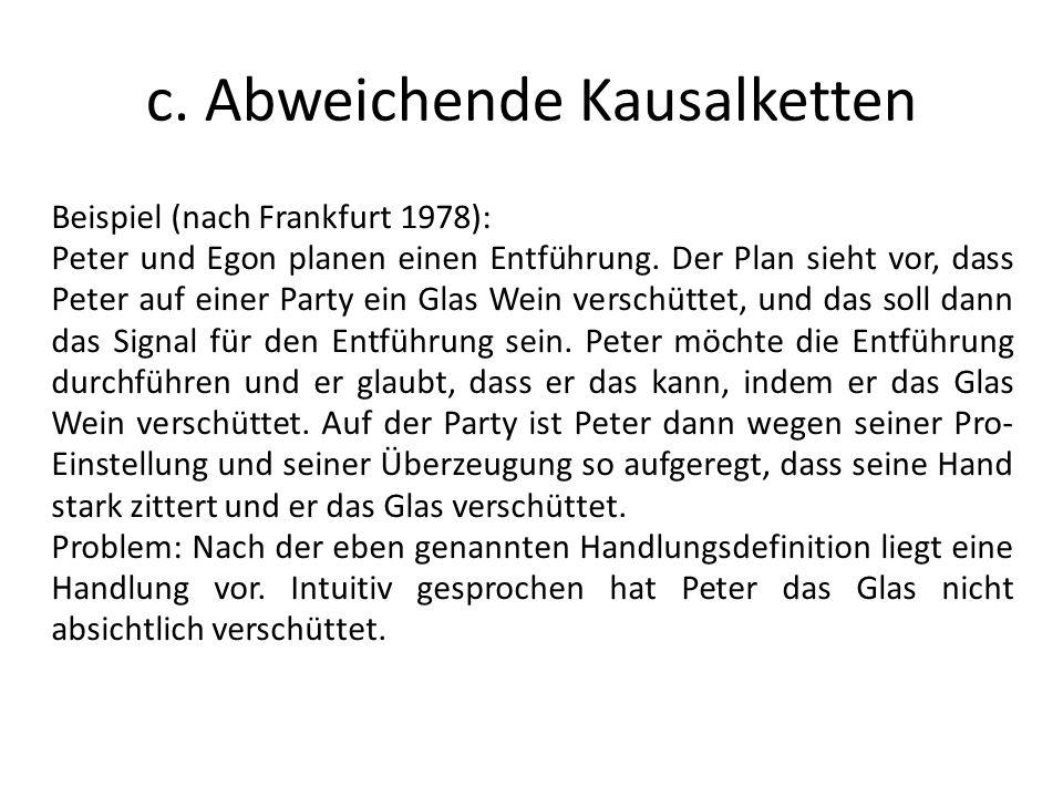 c. Abweichende Kausalketten Beispiel (nach Frankfurt 1978): Peter und Egon planen einen Entführung. Der Plan sieht vor, dass Peter auf einer Party ein