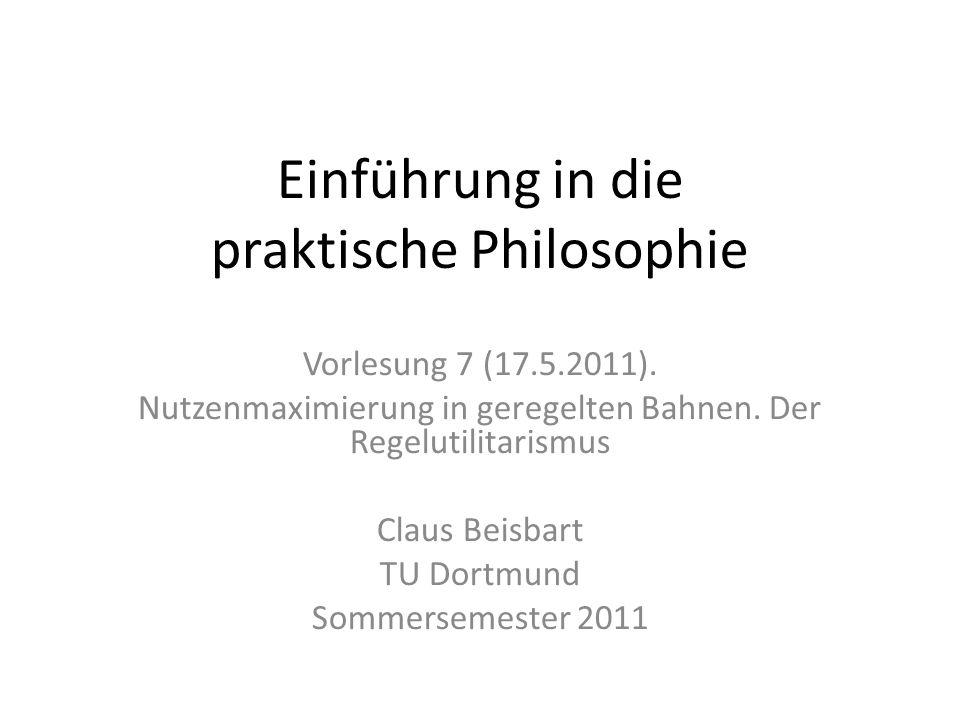 Einführung in die praktische Philosophie Vorlesung 7 (17.5.2011). Nutzenmaximierung in geregelten Bahnen. Der Regelutilitarismus Claus Beisbart TU Dor