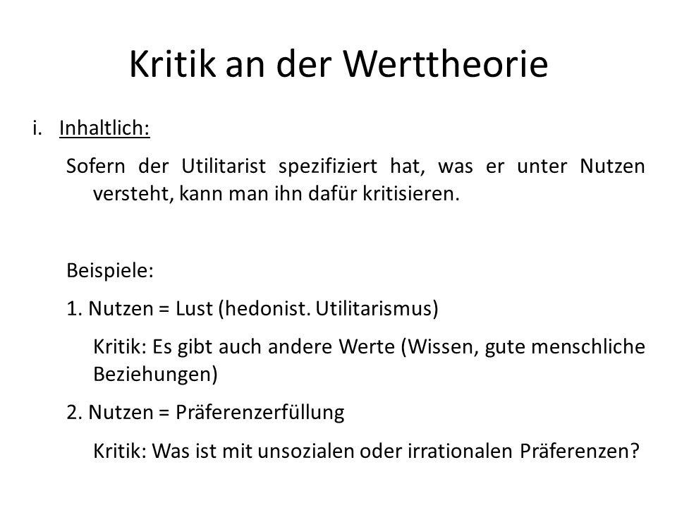 Kritik an der Werttheorie i.Inhaltlich: Sofern der Utilitarist spezifiziert hat, was er unter Nutzen versteht, kann man ihn dafür kritisieren. Beispie