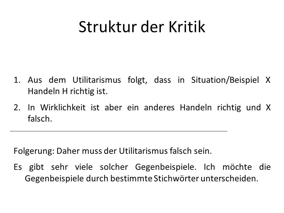 Struktur der Kritik 1.Aus dem Utilitarismus folgt, dass in Situation/Beispiel X Handeln H richtig ist. 2.In Wirklichkeit ist aber ein anderes Handeln