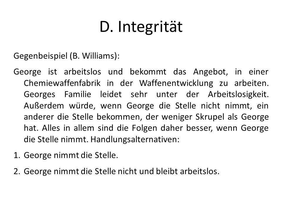 D. Integrität Gegenbeispiel (B. Williams): George ist arbeitslos und bekommt das Angebot, in einer Chemiewaffenfabrik in der Waffenentwicklung zu arbe