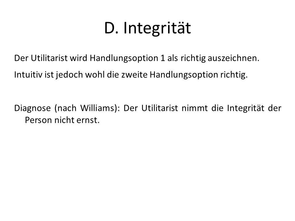 Der Utilitarist wird Handlungsoption 1 als richtig auszeichnen. Intuitiv ist jedoch wohl die zweite Handlungsoption richtig. Diagnose (nach Williams):