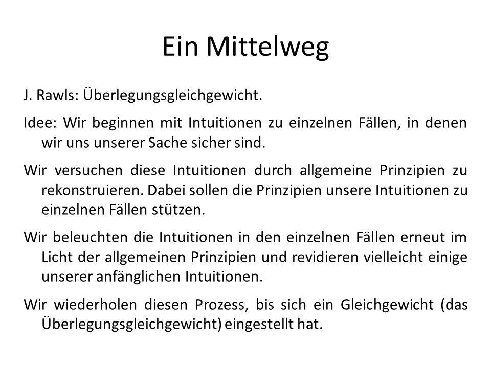 Ein Mittelweg J. Rawls: Überlegungsgleichgewicht. Idee: Wir beginnen mit Intuitionen zu einzelnen Fällen, in denen wir uns unserer Sache sicher sind.