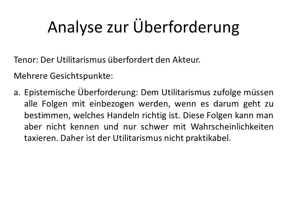Analyse zur Überforderung Tenor: Der Utilitarismus überfordert den Akteur. Mehrere Gesichtspunkte: a.Epistemische Überforderung: Dem Utilitarismus zuf