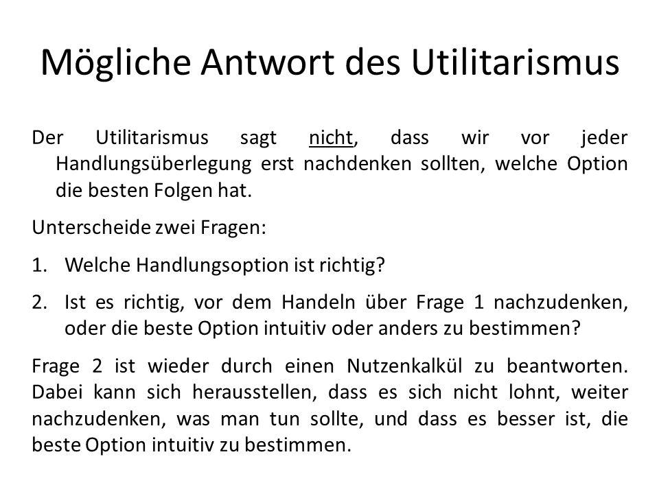 Mögliche Antwort des Utilitarismus Der Utilitarismus sagt nicht, dass wir vor jeder Handlungsüberlegung erst nachdenken sollten, welche Option die bes