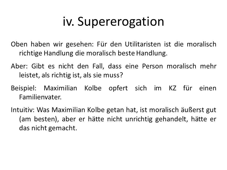 iv. Supererogation Oben haben wir gesehen: Für den Utilitaristen ist die moralisch richtige Handlung die moralisch beste Handlung. Aber: Gibt es nicht