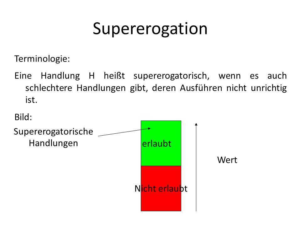 Supererogation Terminologie: Eine Handlung H heißt supererogatorisch, wenn es auch schlechtere Handlungen gibt, deren Ausführen nicht unrichtig ist. B