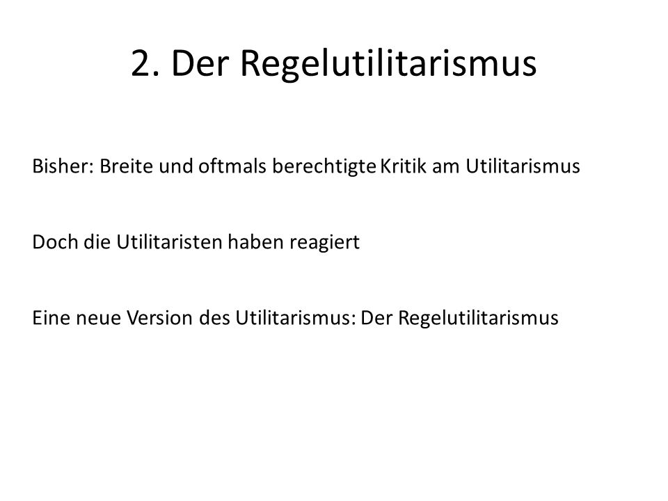 2. Der Regelutilitarismus Bisher: Breite und oftmals berechtigte Kritik am Utilitarismus Doch die Utilitaristen haben reagiert Eine neue Version des U