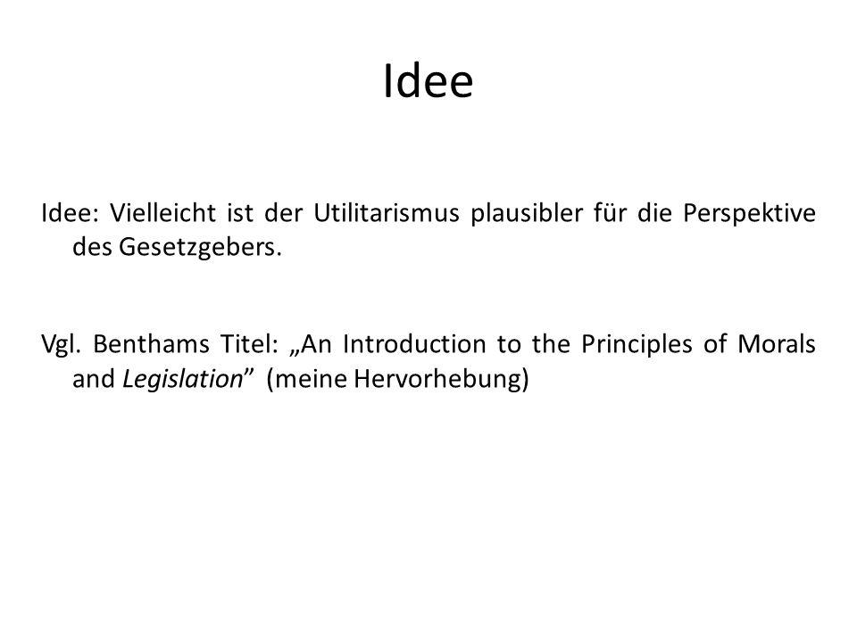 Idee Idee: Vielleicht ist der Utilitarismus plausibler für die Perspektive des Gesetzgebers. Vgl. Benthams Titel: An Introduction to the Principles of
