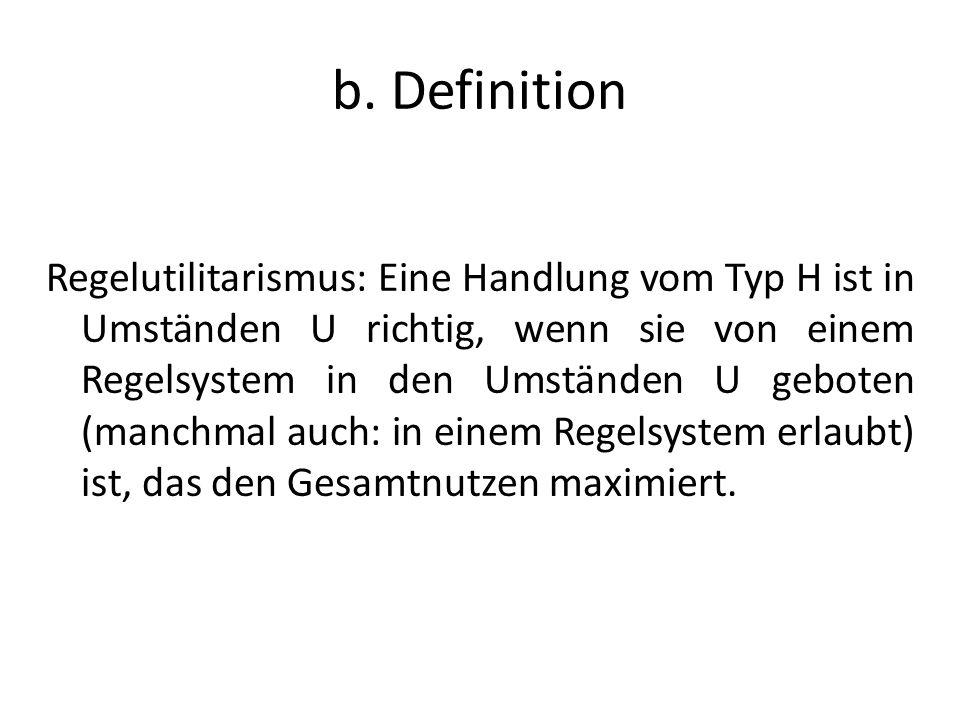 b. Definition Regelutilitarismus: Eine Handlung vom Typ H ist in Umständen U richtig, wenn sie von einem Regelsystem in den Umständen U geboten (manch