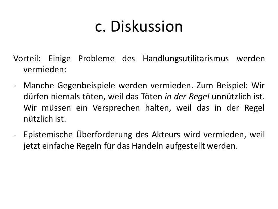 c. Diskussion Vorteil: Einige Probleme des Handlungsutilitarismus werden vermieden: -Manche Gegenbeispiele werden vermieden. Zum Beispiel: Wir dürfen