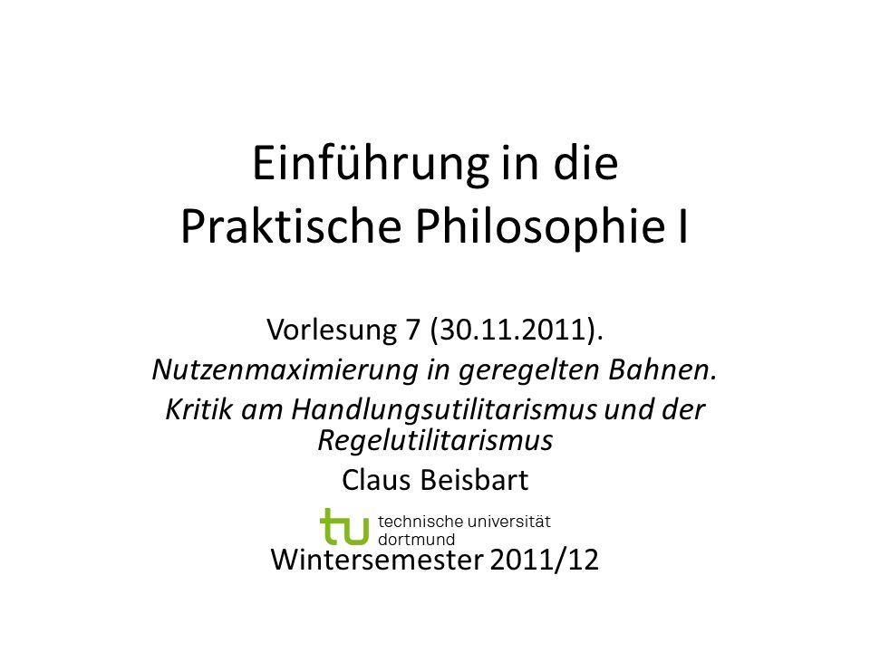 Einführung in die Praktische Philosophie I Vorlesung 7 (30.11.2011). Nutzenmaximierung in geregelten Bahnen. Kritik am Handlungsutilitarismus und der