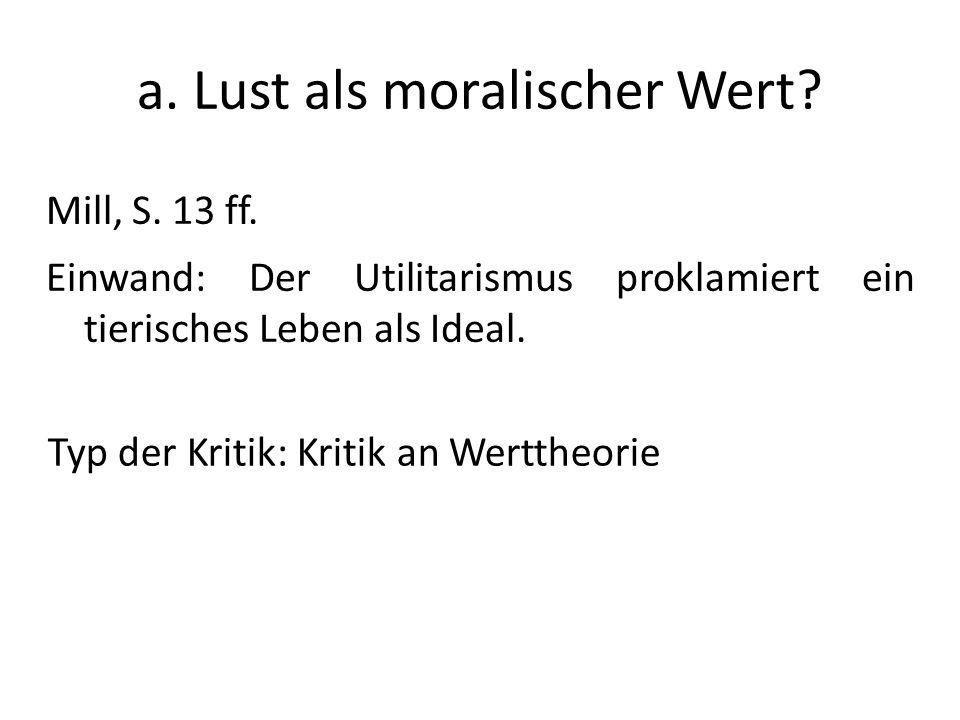 a. Lust als moralischer Wert? Mill, S. 13 ff. Einwand: Der Utilitarismus proklamiert ein tierisches Leben als Ideal. Typ der Kritik: Kritik an Wertthe