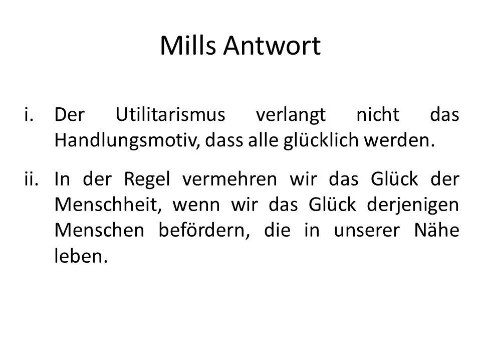 Mills Antwort i.Der Utilitarismus verlangt nicht das Handlungsmotiv, dass alle glücklich werden. ii.In der Regel vermehren wir das Glück der Menschhei