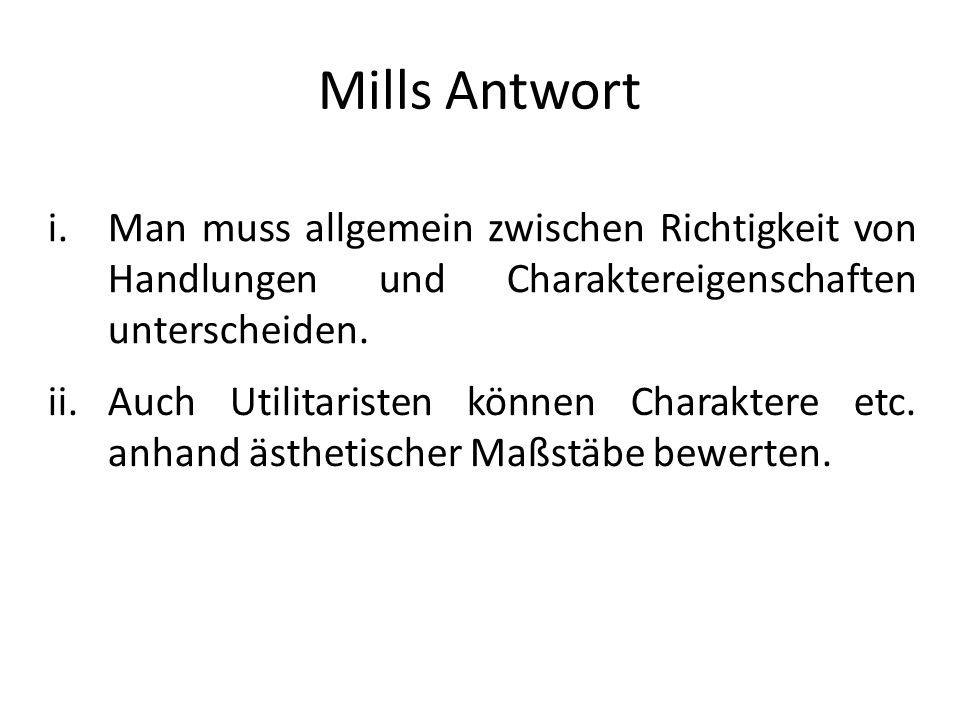 Mills Antwort i.Man muss allgemein zwischen Richtigkeit von Handlungen und Charaktereigenschaften unterscheiden. ii.Auch Utilitaristen können Charakte