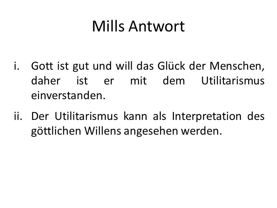 Mills Antwort i.Gott ist gut und will das Glück der Menschen, daher ist er mit dem Utilitarismus einverstanden. ii.Der Utilitarismus kann als Interpre