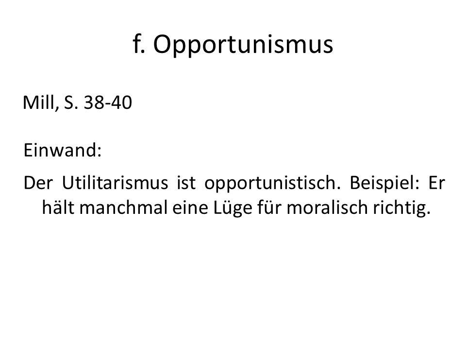 f. Opportunismus Mill, S. 38-40 Einwand: Der Utilitarismus ist opportunistisch. Beispiel: Er hält manchmal eine Lüge für moralisch richtig.