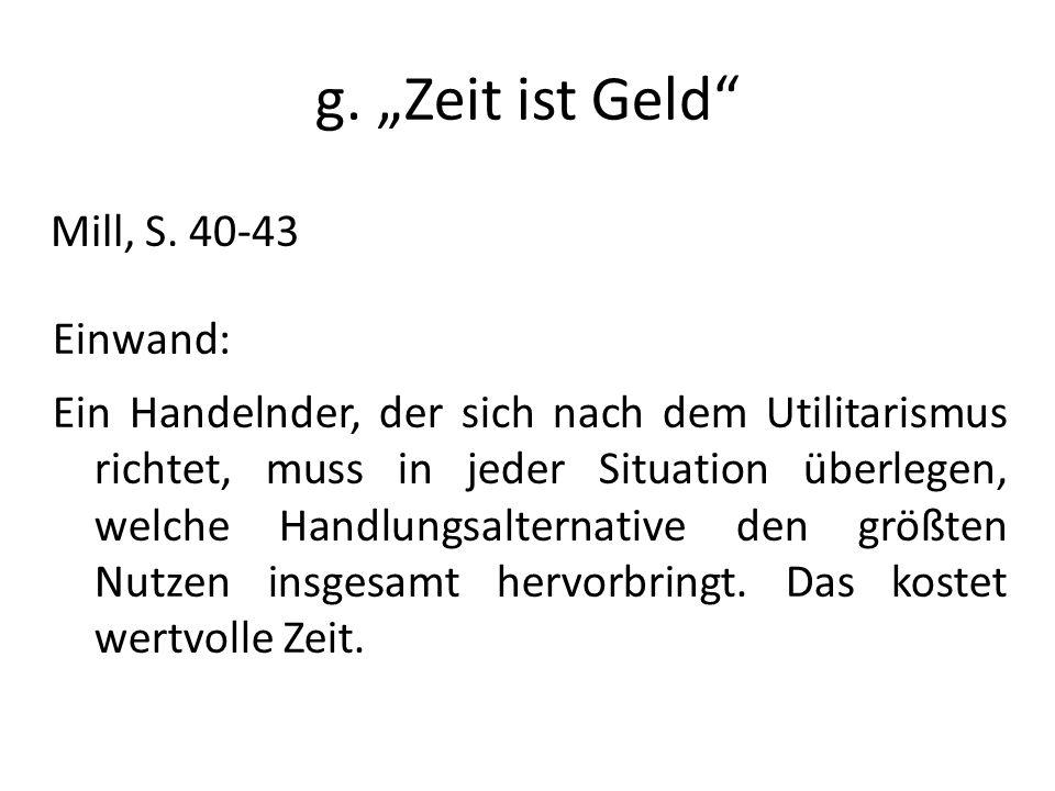 g. Zeit ist Geld Mill, S. 40-43 Einwand: Ein Handelnder, der sich nach dem Utilitarismus richtet, muss in jeder Situation überlegen, welche Handlungsa