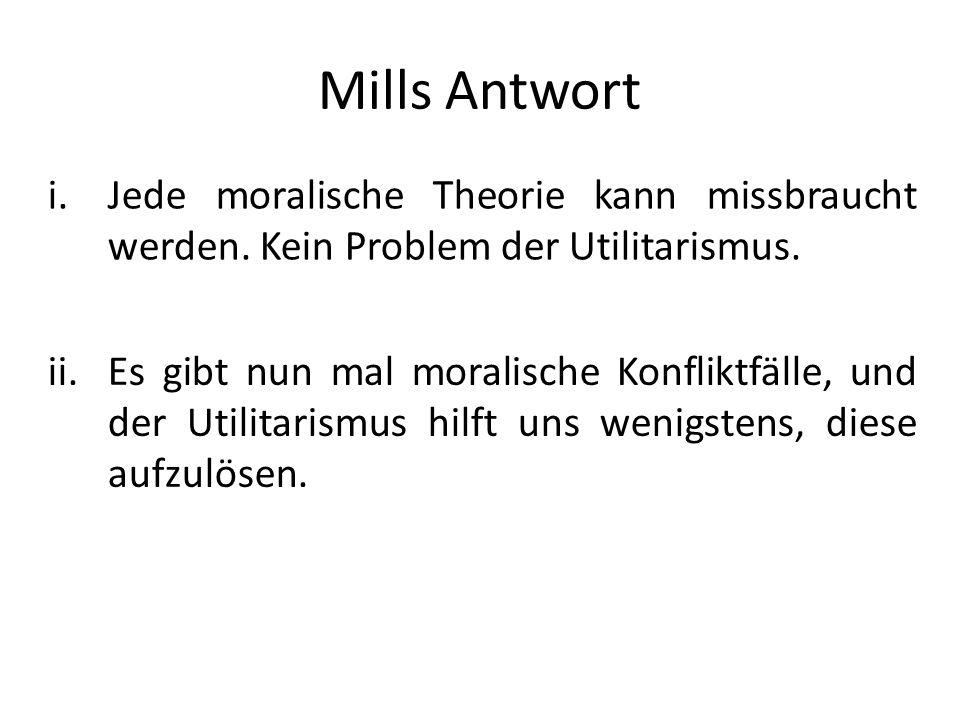 Mills Antwort i.Jede moralische Theorie kann missbraucht werden. Kein Problem der Utilitarismus. ii.Es gibt nun mal moralische Konfliktfälle, und der
