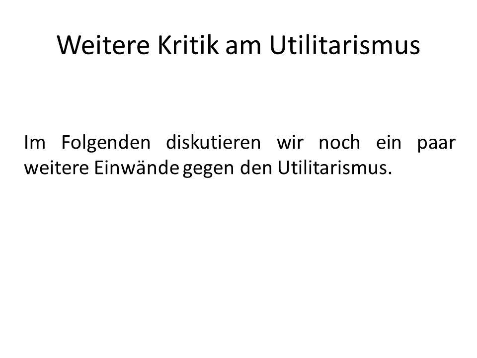 Weitere Kritik am Utilitarismus Im Folgenden diskutieren wir noch ein paar weitere Einwände gegen den Utilitarismus.