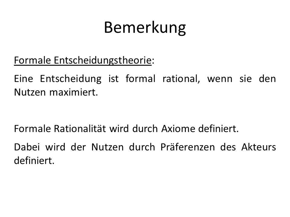 Bemerkung Formale Entscheidungstheorie: Eine Entscheidung ist formal rational, wenn sie den Nutzen maximiert. Formale Rationalität wird durch Axiome d
