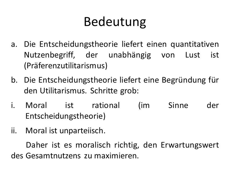 Bedeutung a.Die Entscheidungstheorie liefert einen quantitativen Nutzenbegriff, der unabhängig von Lust ist (Präferenzutilitarismus) b.Die Entscheidun
