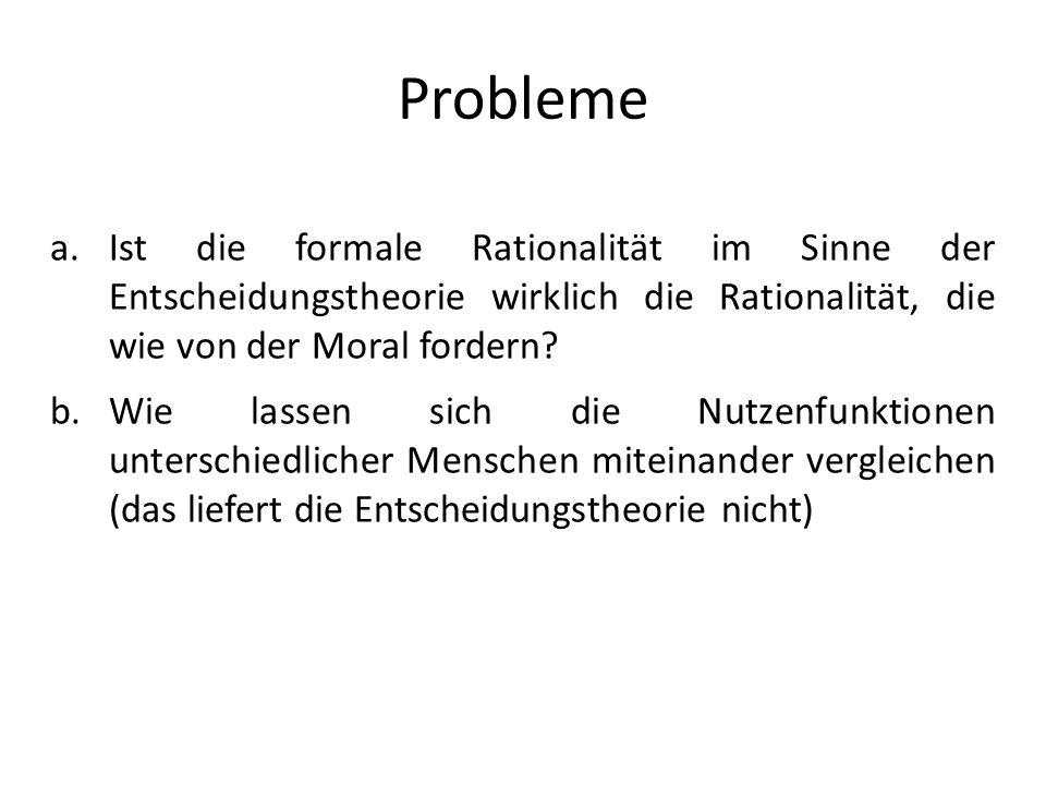 Probleme a.Ist die formale Rationalität im Sinne der Entscheidungstheorie wirklich die Rationalität, die wie von der Moral fordern? b.Wie lassen sich