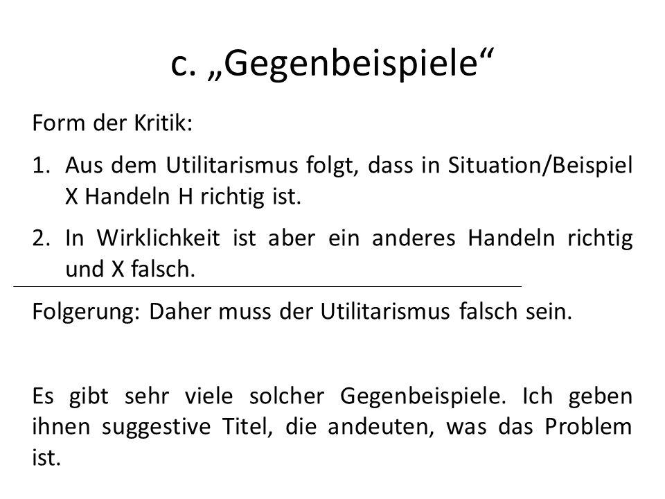c. Gegenbeispiele Form der Kritik: 1.Aus dem Utilitarismus folgt, dass in Situation/Beispiel X Handeln H richtig ist. 2.In Wirklichkeit ist aber ein a