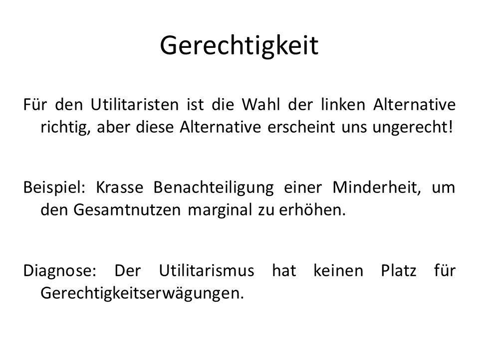 Gerechtigkeit Für den Utilitaristen ist die Wahl der linken Alternative richtig, aber diese Alternative erscheint uns ungerecht! Beispiel: Krasse Bena