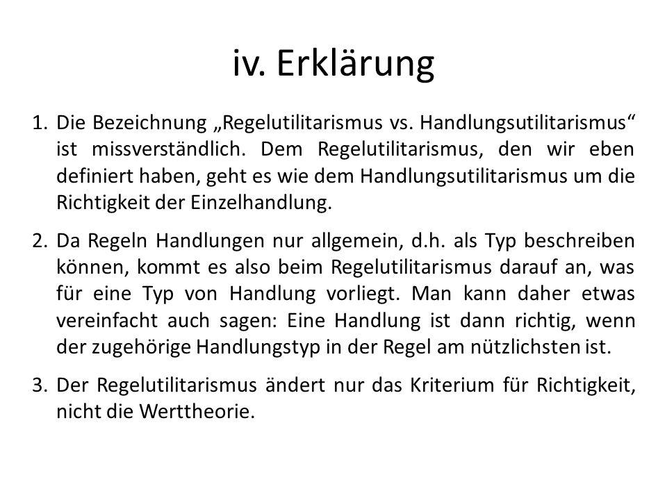 iv. Erklärung 1.Die Bezeichnung Regelutilitarismus vs. Handlungsutilitarismus ist missverständlich. Dem Regelutilitarismus, den wir eben definiert hab