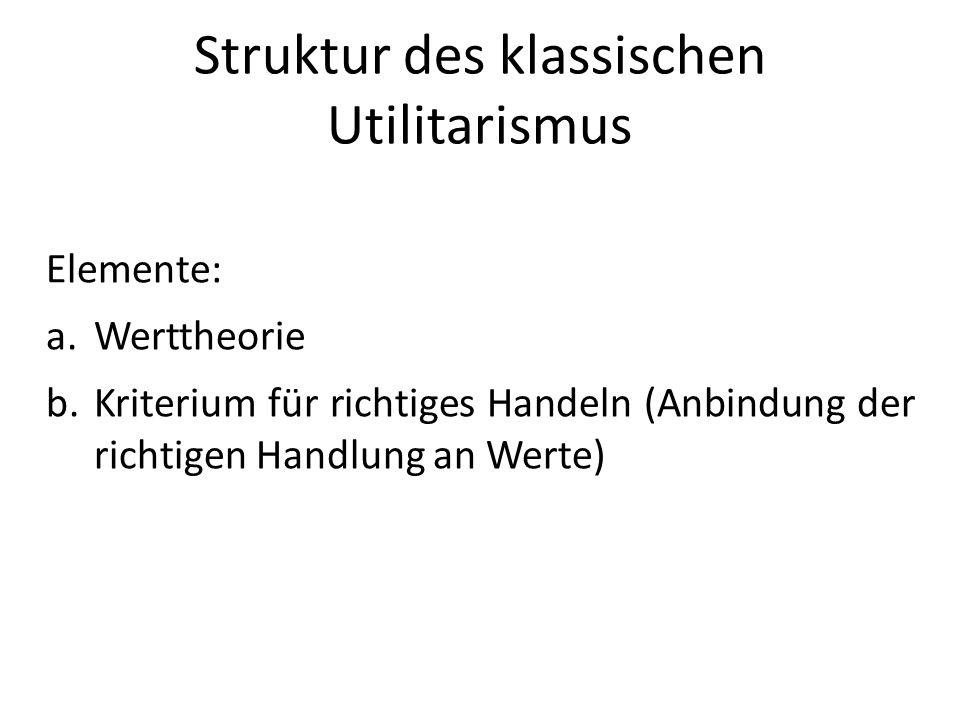 Struktur des klassischen Utilitarismus Elemente: a.Werttheorie b.Kriterium für richtiges Handeln (Anbindung der richtigen Handlung an Werte)
