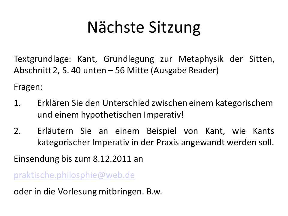 Nächste Sitzung Textgrundlage: Kant, Grundlegung zur Metaphysik der Sitten, Abschnitt 2, S. 40 unten – 56 Mitte (Ausgabe Reader) Fragen: 1.Erklären Si