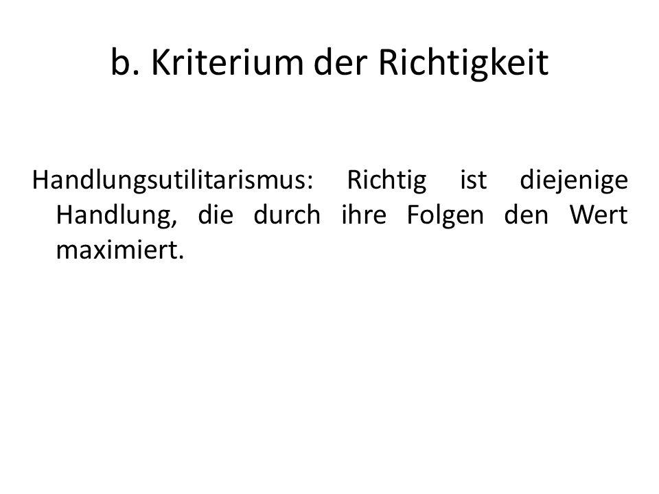 b. Kriterium der Richtigkeit Handlungsutilitarismus: Richtig ist diejenige Handlung, die durch ihre Folgen den Wert maximiert.