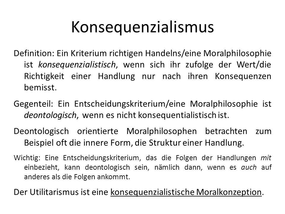 Konsequenzialismus Definition: Ein Kriterium richtigen Handelns/eine Moralphilosophie ist konsequenzialistisch, wenn sich ihr zufolge der Wert/die Ric