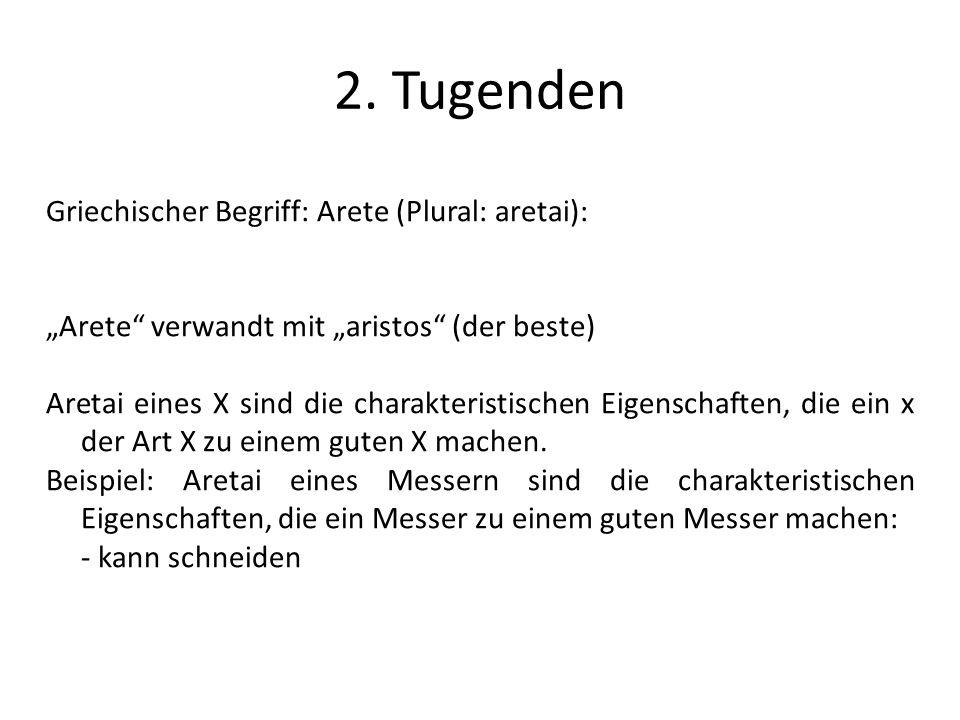 2. Tugenden Griechischer Begriff: Arete (Plural: aretai): Arete verwandt mit aristos (der beste) Aretai eines X sind die charakteristischen Eigenschaf