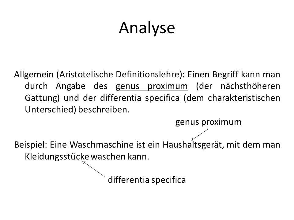 Analyse Allgemein (Aristotelische Definitionslehre): Einen Begriff kann man durch Angabe des genus proximum (der nächsthöheren Gattung) und der differ