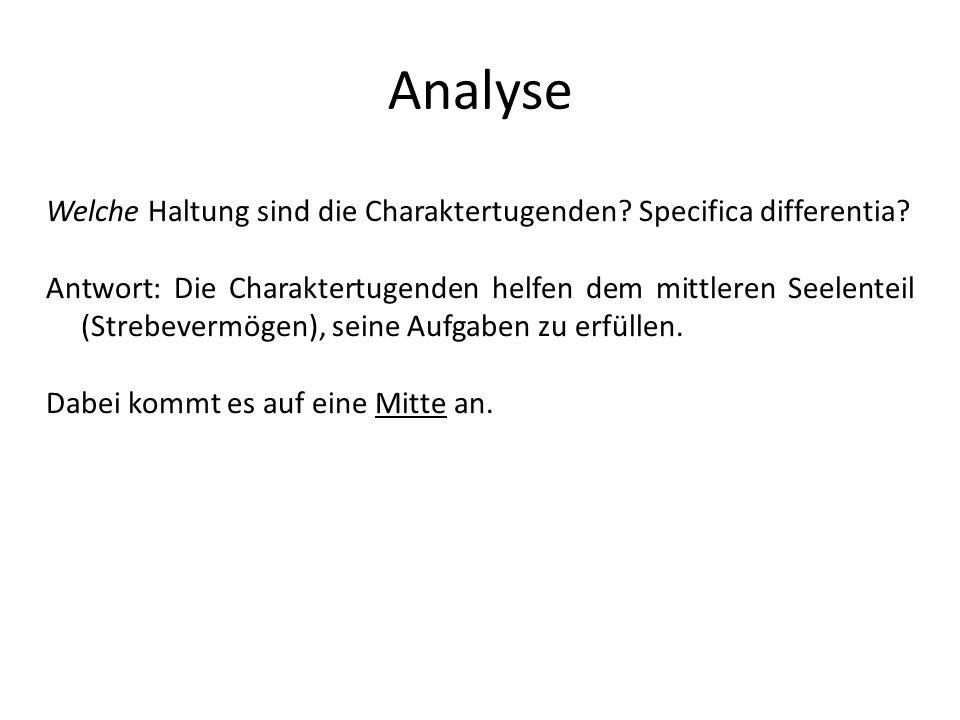 Analyse Welche Haltung sind die Charaktertugenden? Specifica differentia? Antwort: Die Charaktertugenden helfen dem mittleren Seelenteil (Strebevermög