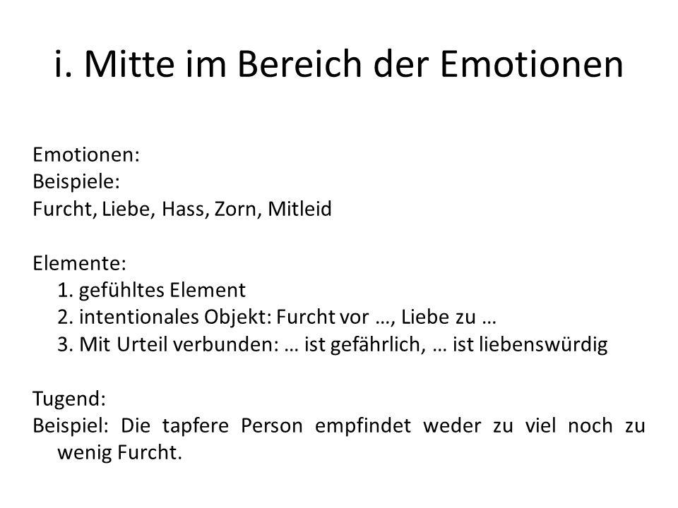 i. Mitte im Bereich der Emotionen Emotionen: Beispiele: Furcht, Liebe, Hass, Zorn, Mitleid Elemente: 1. gefühltes Element 2. intentionales Objekt: Fur