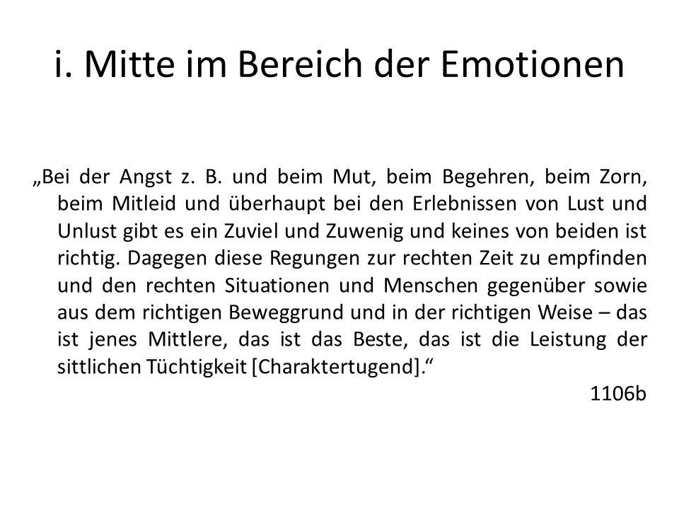 i. Mitte im Bereich der Emotionen Bei der Angst z. B. und beim Mut, beim Begehren, beim Zorn, beim Mitleid und überhaupt bei den Erlebnissen von Lust