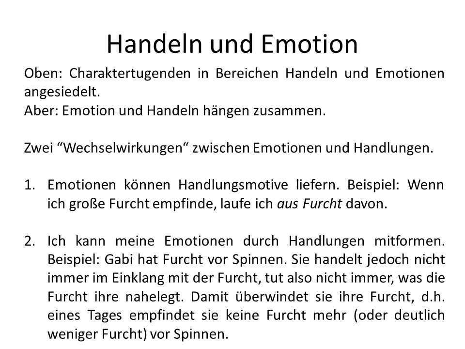 Handeln und Emotion Oben: Charaktertugenden in Bereichen Handeln und Emotionen angesiedelt. Aber: Emotion und Handeln hängen zusammen. Zwei Wechselwir