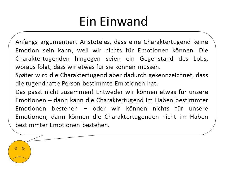 Ein Einwand Anfangs argumentiert Aristoteles, dass eine Charaktertugend keine Emotion sein kann, weil wir nichts für Emotionen können. Die Charaktertu