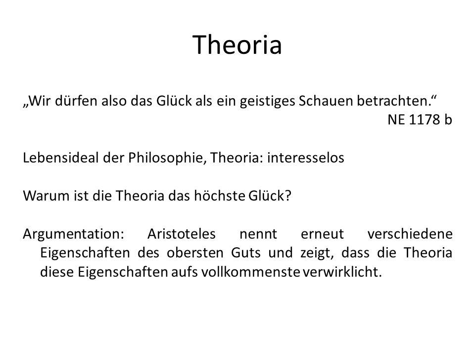 Theoria Wir dürfen also das Glück als ein geistiges Schauen betrachten. NE 1178 b Lebensideal der Philosophie, Theoria: interesselos Warum ist die The