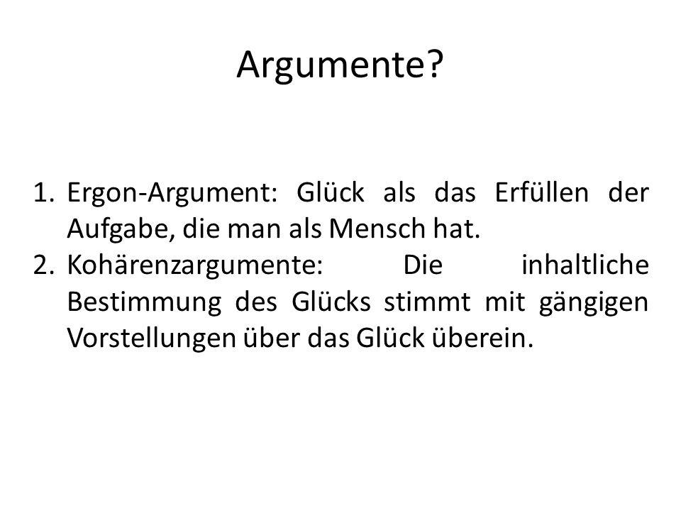 Argumente? 1.Ergon-Argument: Glück als das Erfüllen der Aufgabe, die man als Mensch hat. 2.Kohärenzargumente: Die inhaltliche Bestimmung des Glücks st