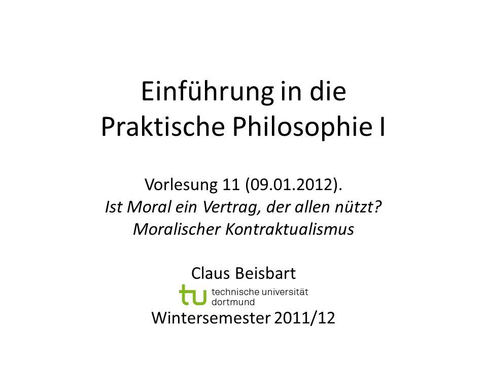 Einführung in die Praktische Philosophie I Vorlesung 11 (09.01.2012). Ist Moral ein Vertrag, der allen nützt? Moralischer Kontraktualismus Claus Beisb