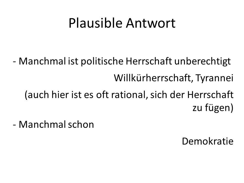 Plausible Antwort - Manchmal ist politische Herrschaft unberechtigt Willkürherrschaft, Tyrannei (auch hier ist es oft rational, sich der Herrschaft zu
