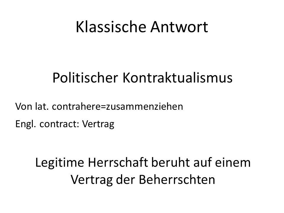 Klassische Antwort Politischer Kontraktualismus Von lat. contrahere=zusammenziehen Engl. contract: Vertrag Legitime Herrschaft beruht auf einem Vertra