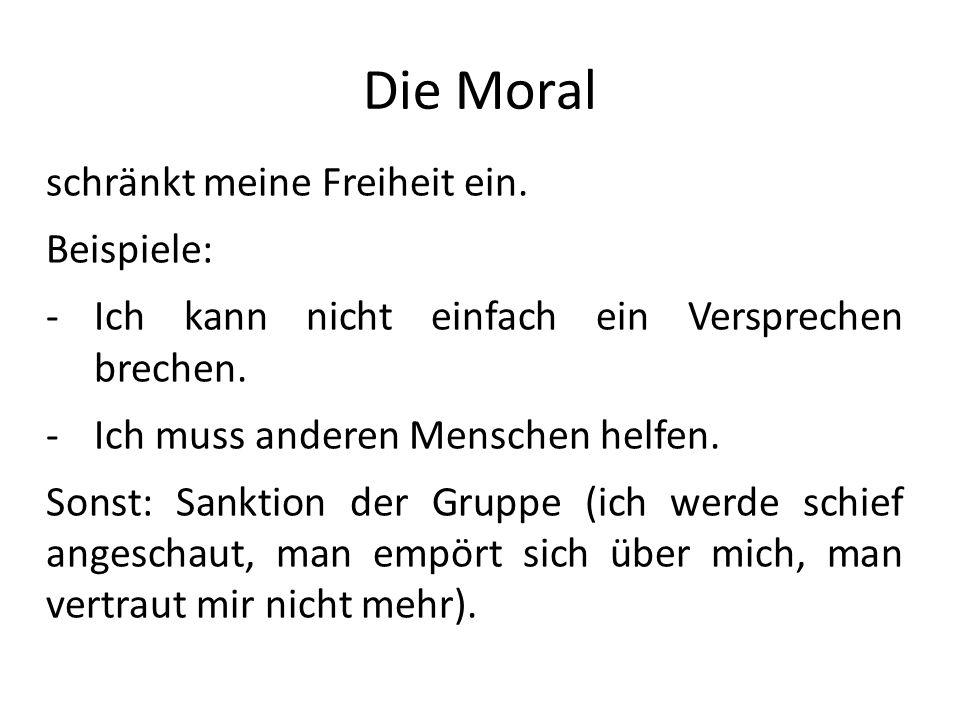 Die Moral schränkt meine Freiheit ein. Beispiele: -Ich kann nicht einfach ein Versprechen brechen. -Ich muss anderen Menschen helfen. Sonst: Sanktion