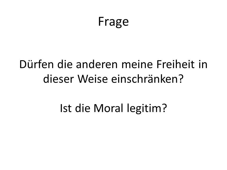 Frage Dürfen die anderen meine Freiheit in dieser Weise einschränken? Ist die Moral legitim?